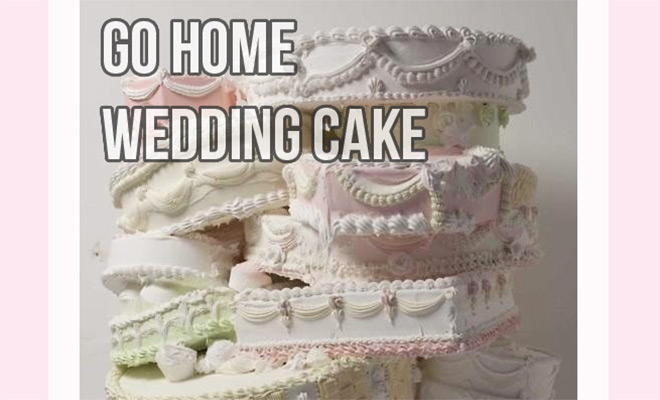 Go home wedding cake your're drunk